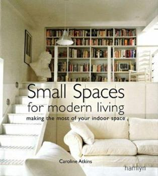 Small Spaces for Modern Living: Making the Most of Your Indoor Space 0600614174 Book Cover