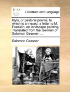 Paperback Idyls, or Pastoral Poems; To Which Is Annexed, a Letter to M. Fuesslin, on Landscape Painting. Translated from the German of Solomon Gessner, ... Book