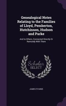Hardcover Genealogical Notes Relating to the Families of Lloyd, Pemberton, Hutchinson, Hudson and Parke: And to Others, Connected Directly or Remotely with Them Book