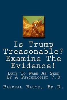 Paperback Is Trump Treasonable? Examine The Evidence.: Duty To Warn As Seen By A Psychologist 7.0 Book