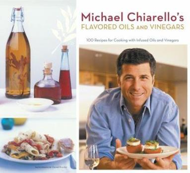 Michael Chiarello's Flavored Oils and Vinegars: 100 Recipes for Cooking with Infused Oils and Vinegars 0811855368 Book Cover