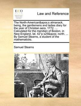 Paperback The North-American's almanack, being, the gentlemens and ladies diary for the year of Christian aera, 1772... . Calculated for the meridian of Boston, in New-England, lat. 42?p s25' north... . by Samuel Stearns, a student of the Mathematicks Book