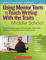 Using Mentor Texts to Teach Writing With the Traits: Middle School: An Annotated Bibliography of 150 Picture Books, Chapter Books, and Young Adult Novels With Teacher-Tested Lessons 0545138434 Book Cover