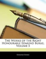The Works of the Right Honourable Edmund Burke, Volume 5 114210110X Book Cover