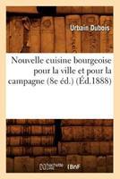 Nouvelle Cuisine Bourgeoise Pour La Ville Et Pour La Campagne (8e A(c)D.) (A0/00d.1888) 2012593593 Book Cover