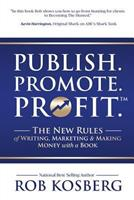 Publish. Promote. Profit.: The New Rules of Writing, Marketing & Making Money with a Book 1946978868 Book Cover