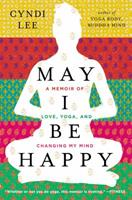 May I Be Happy: A Memoir of Love, Yoga, and Changing My Mind 0525953841 Book Cover