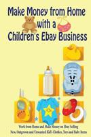 Make Money from Home with a Children's Ebay Business: Work from Home and Make Money on Ebay Selling New, Outgrown and Unwanted Kid's Clothes, Toys and Baby Items 1468094718 Book Cover