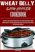 Wheat Belly Slow Cooker Cookbook: : Top 90+ Delicious, and Easy-To-Cook for Busy Mom and Dad Wheat Belly Slow Cooker Recipes for a Healthy Eating in the Real World. 1532983549 Book Cover