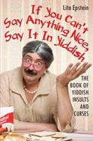 If You Can't Say Anything Nice, Say It in Yiddish: The Book of Yiddish Insults and Curses 0806527315 Book Cover