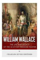 William Wallace: The Life and Legacy of the Scottish Freedom Fighter 1496058801 Book Cover