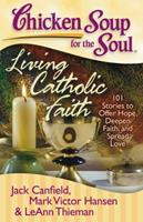 Chicken Soup for the Soul: Living Catholic Faith: 101 Stories to Offer Hope, Deepen Faith, and Spread Love (Chicken Soup for the Soul) 1935096230 Book Cover
