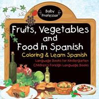 Fruits, Vegetables and Food in Spanish - Coloring & Learn Spanish - Language Books for Kindergarten Children's Foreign Language Books 1541925637 Book Cover