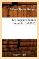 Les Tragiques Donnez Au Public (A0/00d.1616) 2012580815 Book Cover