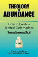 Theology of Abundance: How to Create a Spiritual Cash Machine: (Spiritual Economics - Vol. 4) 1456867326 Book Cover