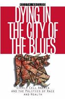 Dying in the City of the Blues: Sickle Cell Anemia and the Politics of Race and Health 0807848964 Book Cover