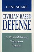 Civilian-Based Defense: A Post-Military Weapons System 0691078092 Book Cover