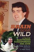 Brain Gone Wild: A Tale of Electrodes, Schizophrenia, and John 1478729694 Book Cover