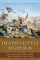 Death at the Little Bighorn: A New Look at Custer, His Tactics, and the Tragic Decisions Made at the Last Stand 1634508009 Book Cover