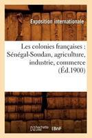 Les Colonies Franaaises: Sa(c)Na(c)Gal-Soudan, Agriculture, Industrie, Commerce (A0/00d.1900) 2012692923 Book Cover