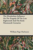 The Elizabethan Influence on the Tragedy of the Late Eighteenth and the Early Nineteenth Centuries 1446072150 Book Cover