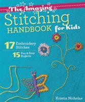 The Amazing Stitching Handbook for Kids: 17 Embroidery Stitches 15 Fun & Easy Projects 1607059738 Book Cover