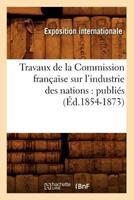 Travaux de La Commission Franaaise Sur L'Industrie Des Nations: Publia(c)S (A0/00d.1854-1873) 2012630006 Book Cover
