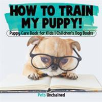 How To Train My Puppy! - Puppy Care Book for Kids - Children's Dog Books 1541916786 Book Cover