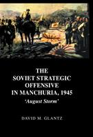 The Soviet Strategic Offensive in Manchuria, 1945: 'August Storm' 041540861X Book Cover