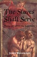 The Slaves Shall Serve: Meditations on Liberty 0971887012 Book Cover