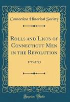 Rolls and Lists of Connecticut Men in the Revolution: 1775-1783 (Classic Reprint) 0260928615 Book Cover