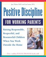 Positive Discipline for Working Parents: Raising Responsible, Respectful, and Resourceful Children When You Work Outside the Home 0761525106 Book Cover