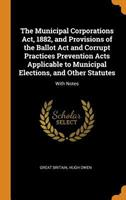 The Municipal Corporations Act, 1882, and Provisions of the Ballot ACT and Corrupt Practices Prevention Acts Applicable to Municipal Elections, and Other Statutes: With Notes 034384091X Book Cover