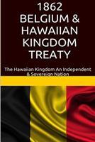 1862 Belgium & Hawaiian Kingdom Treaty: The Hawaiian Kingdom an Independent & Sovereign Nation 1534605169 Book Cover