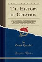 The History Of Creation V1: Or The Development Of The Earth And Its Inhabitants By The Action Of Natural Causes 1511762071 Book Cover