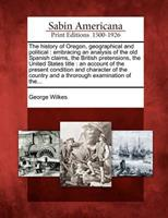 The History of Oregon, Geographical and Political: Embracing an Analysis of the Old Spanish Claims, the British Pretensions, the United States Title: An Account of the Present Condition and Character  1275825974 Book Cover