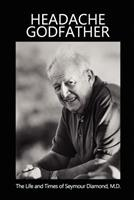 Headache Godfather: The Life and Times of Seymour Diamond, M.D. 0615724507 Book Cover