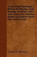 A Sporting Pilgrimage: Riding to Hounds, Golf, Rowing, Football, Club and University Athletics; Studies in English Sport, Past and Present (Classic Reprint) 1446062074 Book Cover