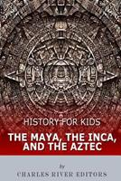 History for Kids: The Maya, the Inca, and the Aztec 154827027X Book Cover