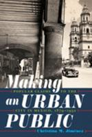 Making an Urban Public: Popular Claims to the City in Mexico, 1879-1932 0822945509 Book Cover