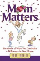 Mom Matters: Hundreds of Ways You Can Make a Difference in Your Home 0736904972 Book Cover