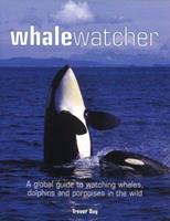 Whale Watcher: A Global Guide to Watching Whales, Dolphins, and Porpoises in the Wild 155407200X Book Cover