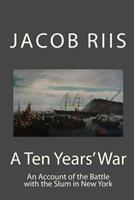 A Ten Years' War: An Account of the Battle with the Slum in New York 3732678318 Book Cover