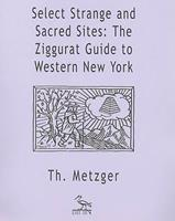 Select Strange and Sacred Sites: The Ziggurat Guide to Western New York 1570271283 Book Cover