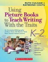 Using Picture Books to Teach Writing With the Traits: K-2: An Annotated Bibliography of More Than 150 Mentor Texts With Teacher-Tested Lessons 0545025117 Book Cover