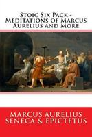 Stoic Six Pack: Meditations of Marcus Aurelius The Golden Sayings Fragments and Discourses of Epictetus Letters from a Stoic and The Enchiridion 1329599381 Book Cover