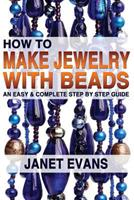 How to Make Jewelry with Beads: An Easy & Complete Step by Step Guide 1482373130 Book Cover