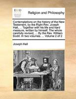 Contemplations on the History of the New Testament, by the Right REV. Joseph Hall, ... Together with His Life and Hard Measure, Written by Himself. the Whole Carefully Revised, ... by the REV. William 1140938207 Book Cover