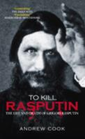 To Kill Rasputin: The Life and Death of Gregori Rasputin (Revealing History (Hardcover)) 0752434098 Book Cover