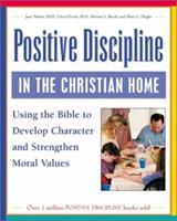 Positive Discipline in the Christian Home: Using the Bible to Develop Character and Strengthen Moral Values 0761536000 Book Cover